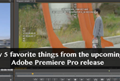 My 5 favorite things from the upcoming Adobe Premiere Pro release